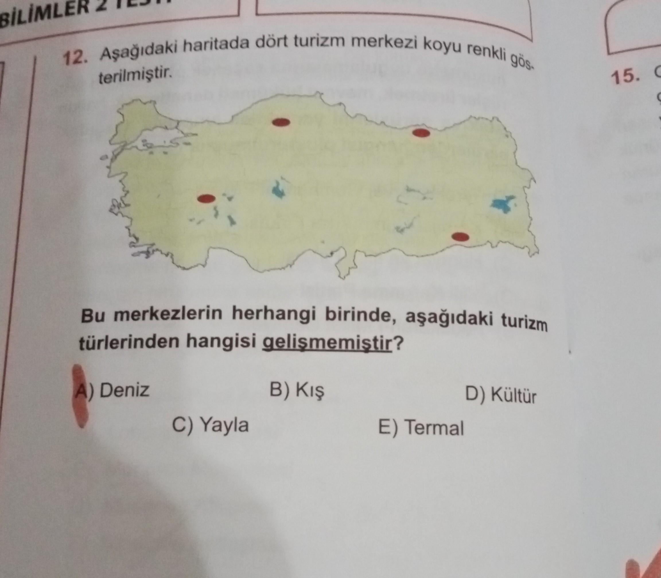 BİLİMLER 12. Aşağıdaki haritada dört turizm merkezi koyu renkli gös terilmiştir. 15. C Bu merkezlerin herhangi birinde, aşağıdaki turizm türlerinden hangisi gelismemistir? A) Deniz B) Kış D) Kültür E) Termal C) Yayla