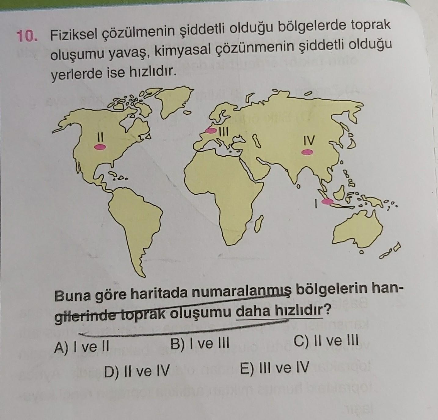 10. Fiziksel çözülmenin şiddetli olduğu bölgelerde toprak oluşumu yavaş, kimyasal çözünmenin şiddetli olduğu yerlerde ise hızlıdır. II IV Ps. or Buna göre haritada numaralanmış bölgelerin han- gilerinde toprak oluşumu daha hızlıdır? A) I ve II B) I ve III