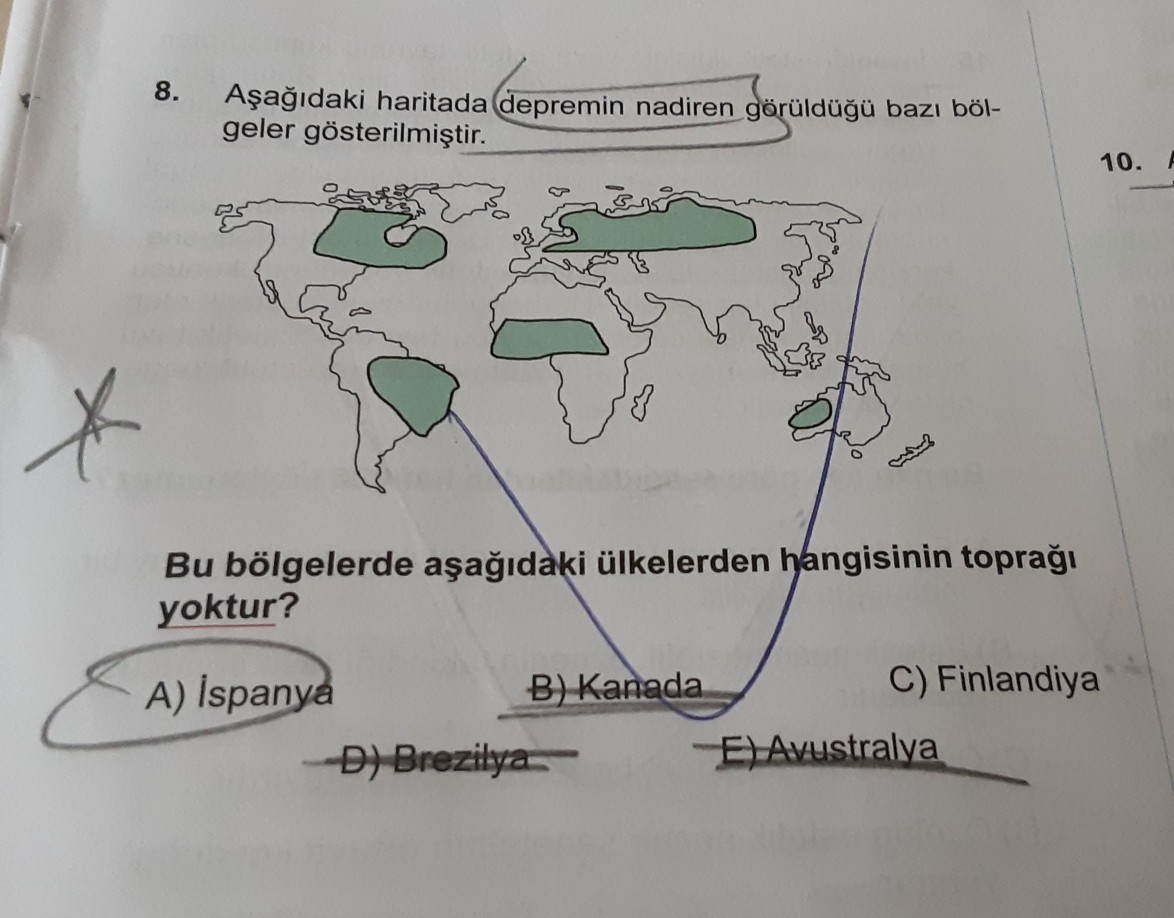 8. Aşağıdaki haritada depremin nadiren görüldüğü bazı böl- geler gösterilmiştir. 10. Bu bölgelerde aşağıdaki ülkelerden hangisinin toprağı yoktur? A) İspanya B) Kanada D) Brezilya C) Finlandiya E) Avustralya