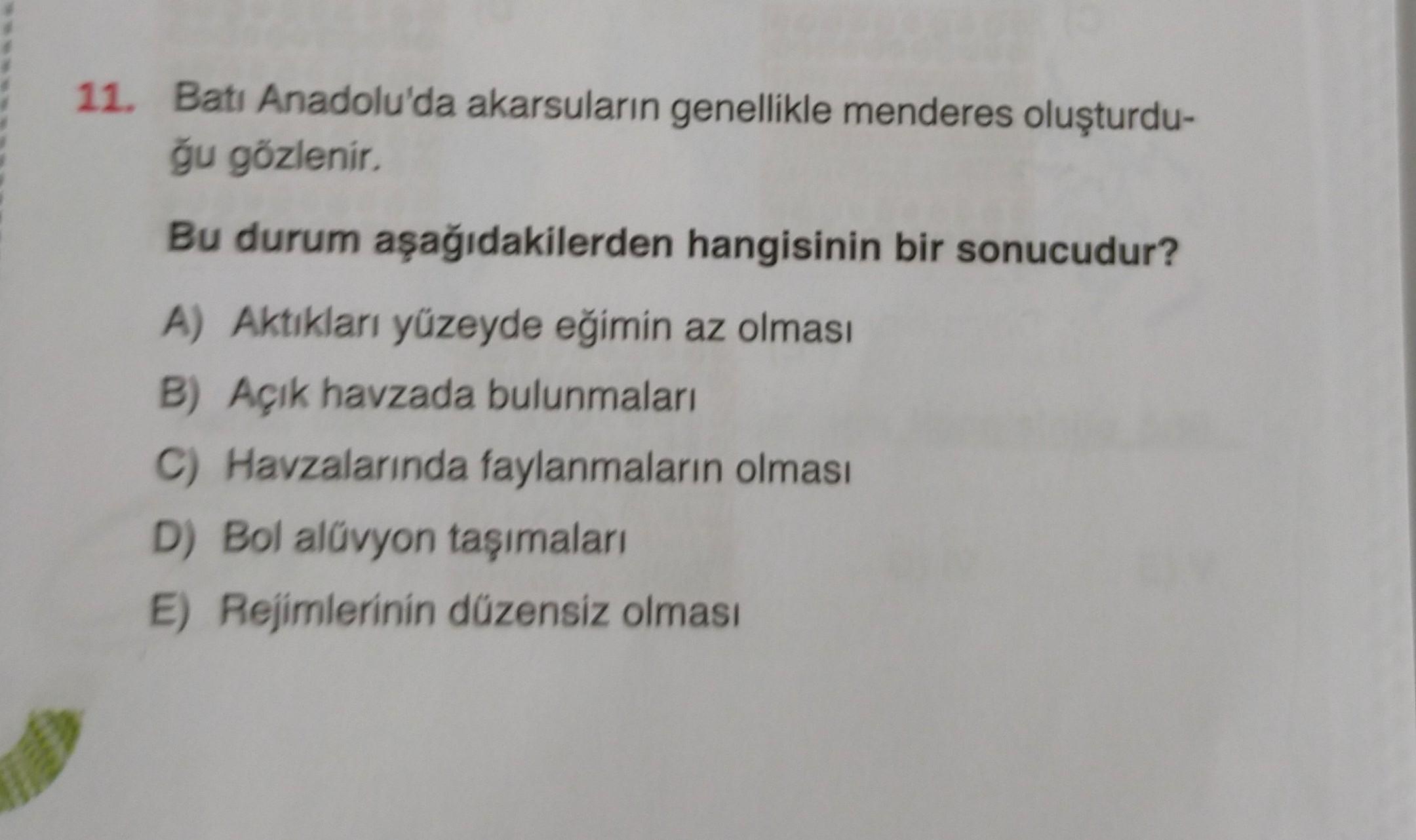 11. Batı Anadolu'da akarsuların genellikle menderes oluşturdu- ğu gözlenir Bu durum aşağıdakilerden hangisinin bir sonucudur? A) Aktikları yüzeyde eğimin az olması B) Açık havzada bulunmaları C) Havzalarında faylanmaların olması D) Bol alüvyon taşımaları E