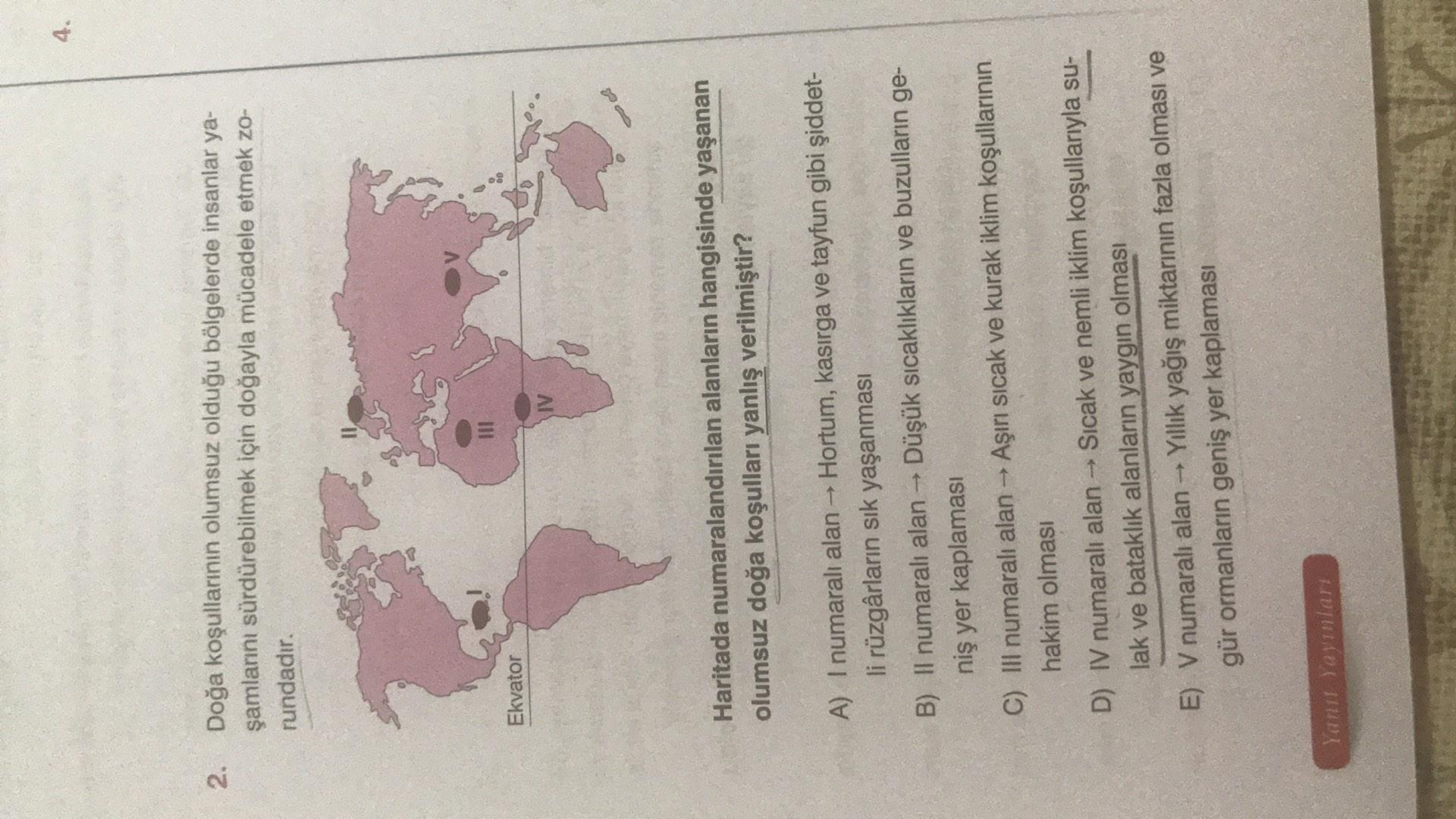 4. 2. Doğa koşullarının olumsuz olduğu bölgelerde insanlar ya- şamlarını sürdürebilmek için doğayla mücadele etmek zo- rundadır. Ekvator IV Haritada numaralandırılan alanların hangisinde yaşanan olumsuz doğa koşulları yanlış verilmiştir? A) I numaralı alan