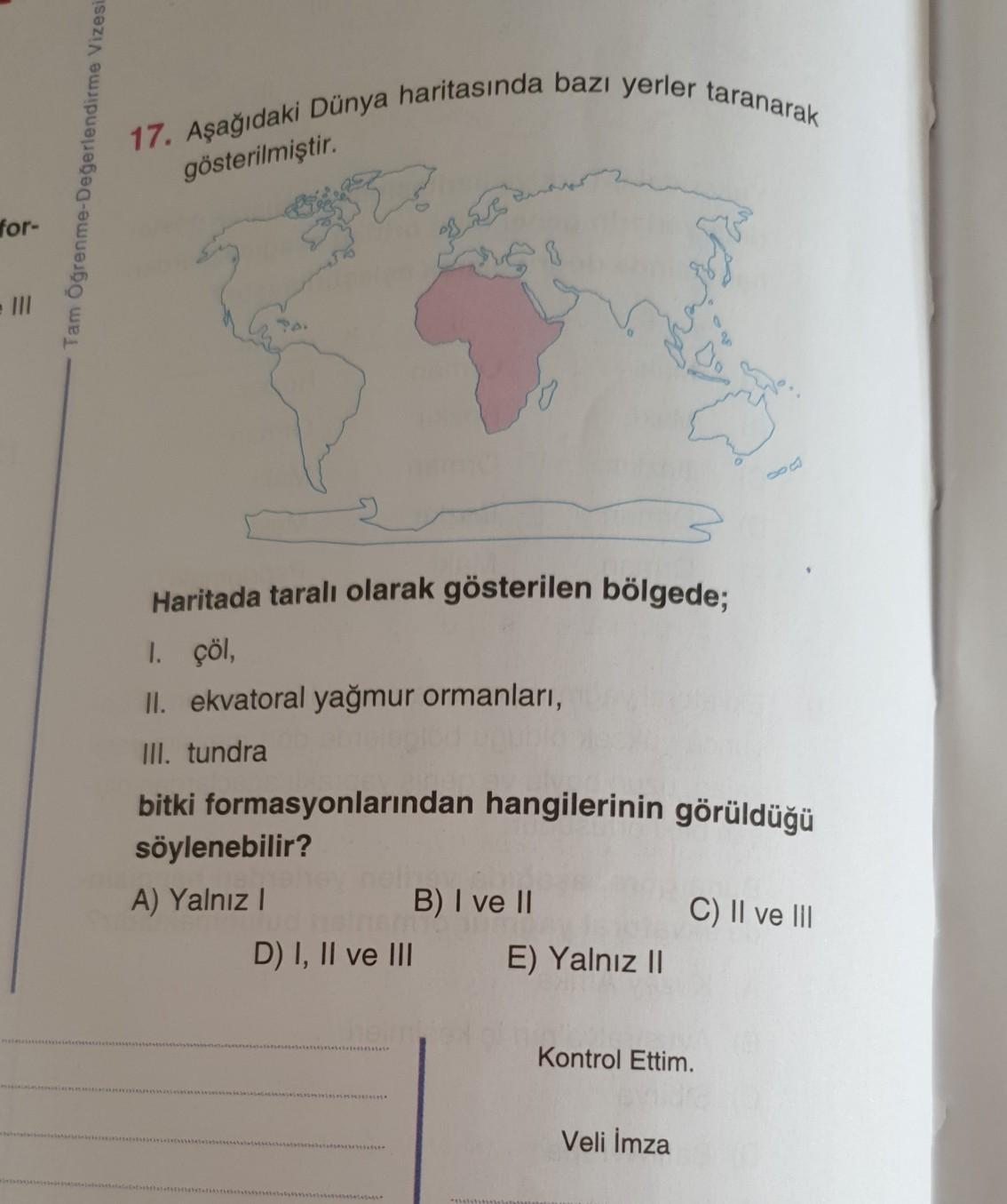 17. Aşağıdaki Dünya haritasında bazı yerler taranarak Tam Öğrenme-Değerlendirme Vizesi gösterilmiştir. for- Haritada taralı olarak gösterilen bölgede; 1. çöl, II. ekvatoral yağmur ormanları, III. tundra bitki formasyonlarından hangilerinin görüldüğü söylen