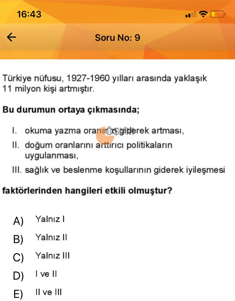 16:43 1 Soru No: 9 Türkiye nüfusu, 1927-1960 yılları arasında yaklaşık 11 milyon kişi artmıştır. Bu durumun ortaya çıkmasında; I. okuma yazma oranınörsgiderek artması, II. doğum oranlarını arttırıcı politikaların uygulanması, III. sağlık ve beslenme koşull