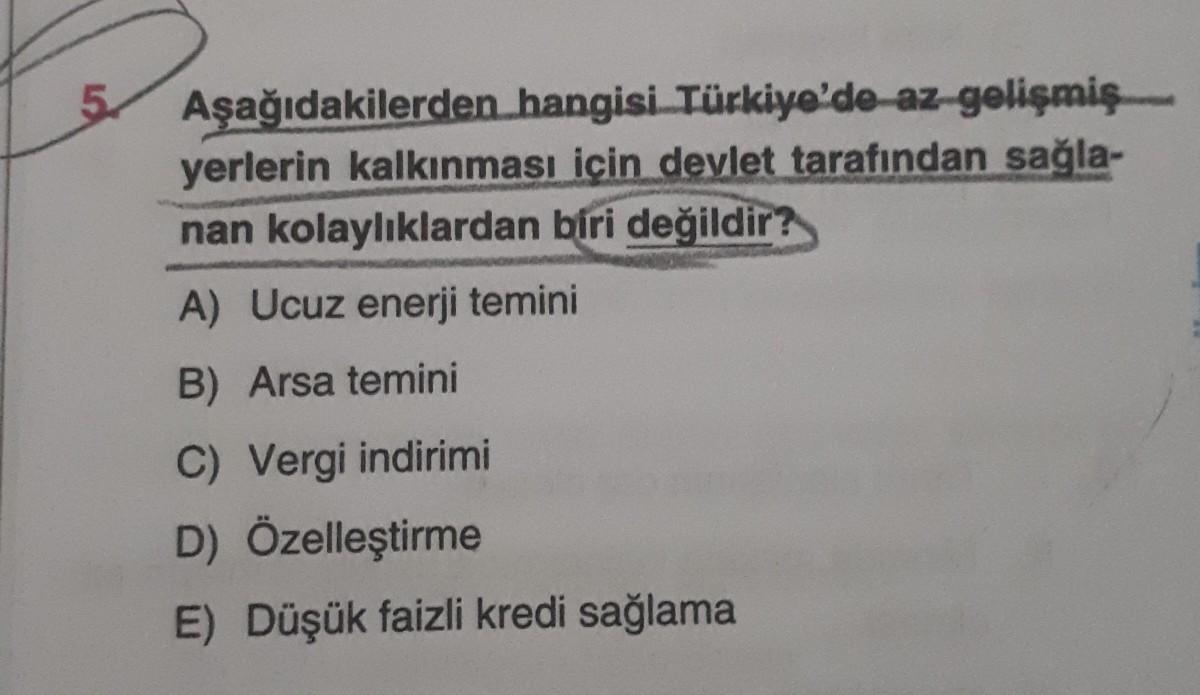 5. Aşağıdakilerden hangisi Türkiye'de az gelişmiş yerlerin kalkınması için devlet tarafından sağla- nan kolaylıklardan biri değildir? A) Ucuz enerji temini B) Arsa temini C) Vergi indirimi D) Özelleştirme E) Düşük faizli kredi sağlama