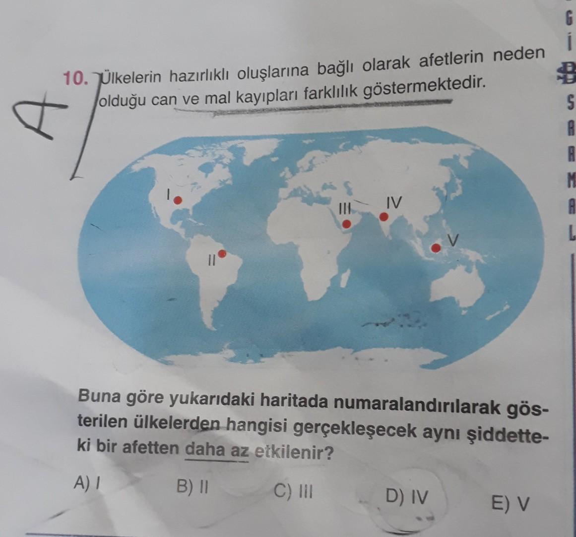 G 10. Ülkelerin hazırlıklı oluşlarına bağlı olarak afetlerin neden olduğu can ve mal kayıpları farklılık göstermektedir. S B B M MV Buna göre yukarıdaki haritada numaralandırılarak gös- terilen ülkelerden hangisi gerçekleşecek aynı şiddette- ki bir afetten