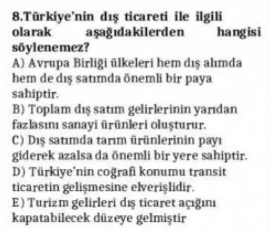 8.Türkiye'nin dış ticareti ile ilgili olarak aşağıdakilerden hangisi söylenemez? A) Avrupa Birliği ülkeleri hem dış alımda hem de dış satımda önemli bir paya sahiptir. B) Toplam dış satım gelirlerinin yarıdan fazlasını sanayi ürünleri oluşturur. C) Dış sat