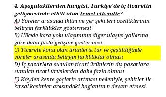 4. Aşağıdakilerden hangisi, Türkiye'de iş ticaretin gelişmesinde etkili olan temel etkendir? A) Yöreler arasında iklim ve yer şekilleri özelliklerinin belirgin farklılıklar göstermesi B) Ülkede kara yolu ulaşımının diğer ulaşım yollarına göre daha fazla ge
