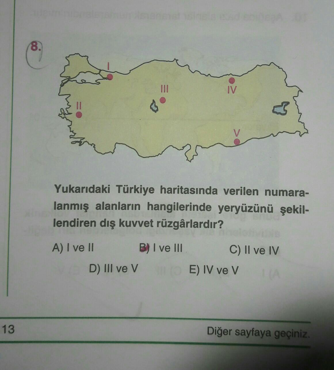 8. IV ♡ Yukarıdaki Türkiye haritasında verilen numara- lanmış alanların hangilerinde yeryüzünü şekil- lendiren dış kuvvet rüzgârlardır? A) I ve II B) I ve III C) II ve IV E) IV ve v D) III ve v 13 Diğer sayfaya geçiniz.