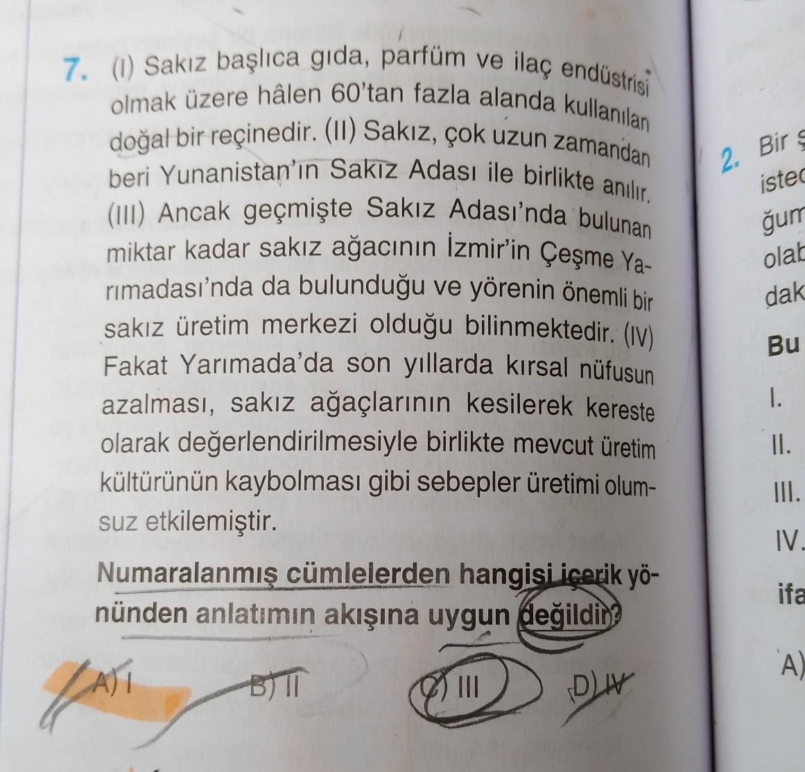 2. Bir isted ğum olab dak 7. (1) Sakız başlıca gida, parfüm ve ilaç endüstrisi olmak üzere hâlen 60'tan fazla alanda kullanılan doğal bir reçinedir. (II) Sakız, çok uzun zamandan beri Yunanistan'ın Sakız Adası ile birlikte anılır. (III) Ancak geçmişte Sakı