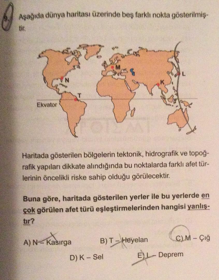 0 Aşağıda dünya haritası üzerinde beş farklı nokta gösterilmiş- Ekvator Haritada gösterilen bölgelerin tektonik, hidrografik ve topoğ- rafik yapıları dikkate alındığında bu noktalarda farklı afet tür- lerinin öncelikli riske sahip olduğu görülecektir. Buna