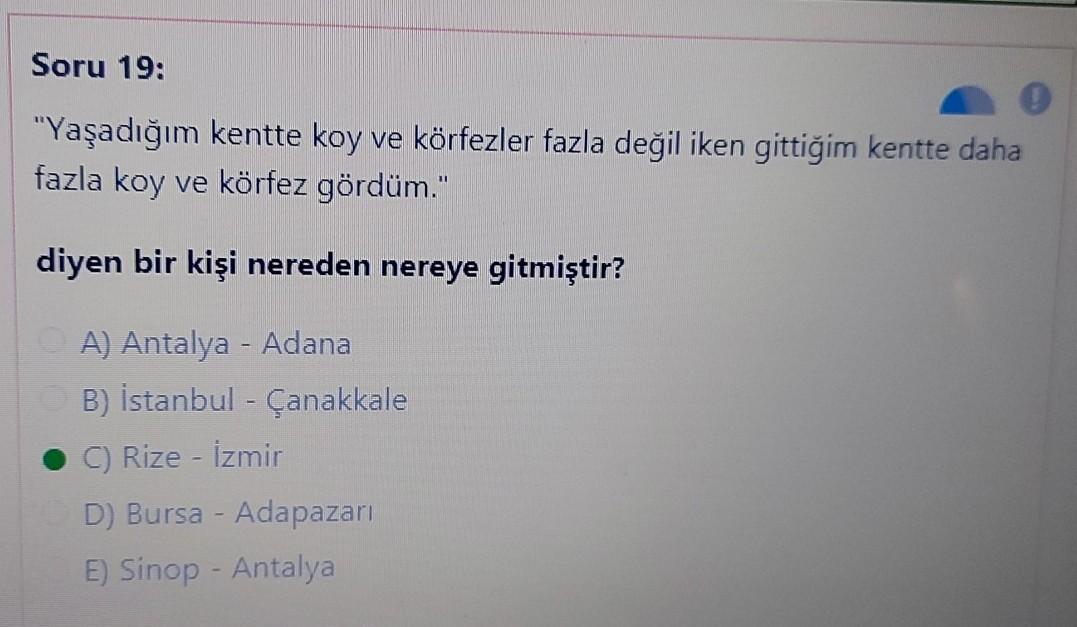 """Soru 19: """"Yaşadığım kentte koy ve körfezler fazla değil iken gittiğim kentte daha fazla koy ve körfez gördüm."""" diyen bir kişi nereden nereye gitmiştir? A) Antalya - Adana B) Istanbul - Çanakkale C) Rize - İzmir D) Bursa - Adapazarı E) Sinop - Antalya"""