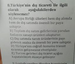 8.Türkiye'nin dış ticareti ile ilgili olarak aşağıdakilerden söylenemez? A) Avrupa Birliği ülkeleri hem dış alımda hem de diş satımda önemli bir paya sahiptir. B) Toplam dış satım gelirlerinin yarıdan fazlasını sanayi ürünleri oluşturur. C) Dış satımda tar