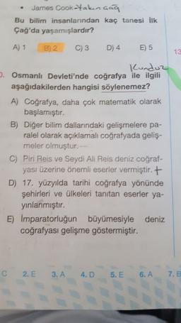 James Cooktakınaaq Bu bilim insanlarından kaç tanesi İlk Çağ'da yaşamışlardır? A) 1 B) 2 C) 3 D) 4 E) 5 13 Kunduz D. Osmanlı Devleti'nde coğrafya ile ilgili aşağıdakilerden hangisi söylenemez? A) Coğrafya, daha çok matematik olarak başlamıştır. B) Diğer bi