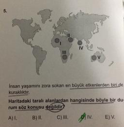 İnsan yaşamını zora sokan en büyük etkenlerden biri de kuraklıktır. Haritadaki taralı alanlardan hangisinde böyle bir durum söz konusu değildir A) I. B) II. C) III. D) IV. E) V.