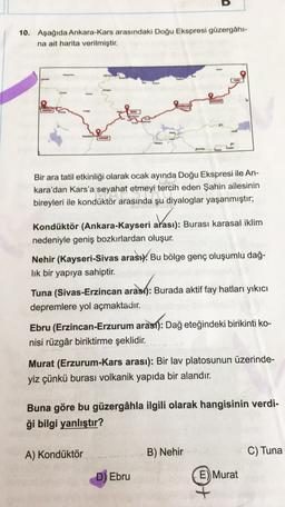 D 10. Aşağıda Ankara-Kars arasındaki Doğu Ekspresi güzergahı na ait harita verilmiştir. Bir ara tatil etkinliği olarak ocak ayında Doğu Ekspresi ile An- kara'dan Kars'a seyahat etmeyi tercih eden Şahin ailesinin bireyleri ile kondüktör arasında şu diyalogl