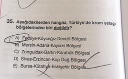 35. Aşağıdakilerden hangisi, Türkiye'de krom yatağı bölgelerinden biri değildir? A) Fethiye-Köyceğiz-Denizli Bölgesi B) Mersin-Adana-Kayseri Bölgesi C) Zonguldak-Bartın-Karabük Bölgesi D) Sivas-Erzincan-Kop Dağ Bölgesi E) Bursa-Kütahya-Eskişehir Bölgesi