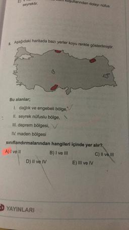 E) ullarından dolayı nüfus seyrektir. 9. Aşağıdaki haritada bazı yerler koyu renkle gösterilmiştir. Bu alanlar; 1. dağlık ve engebeli bölge, II. seyrek nüfuslu bölge, \ III. deprem bölgesi, V IV. maden bölgesi sınıflandırmalarından hangileri içinde yer alı