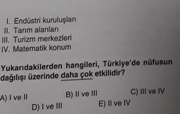 1. Endüstri kuruluşları II. Tarım alanları III. Turizm merkezleri IV. Matematik konum Yukarıdakilerden hangileri, Türkiye'de nüfusun dağılışı üzerinde daha çok etkilidir? A) I ve II B) II ve III C) III ve IV E) II ve IV D) I ve III