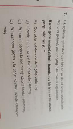 7. Ek eylemin görevlerinden biri ad ya da ad soylu sözcüklerin sonuna gelerek onların yargı bildirmesini sağlamaktır. Buna göre aşağıdakilerin hangisinde bir isim ek fiil alarak yargı bildirmiştir? 5 A) Çocuklar odalarında ders çalışıyorlarmış. B) Gözde, s