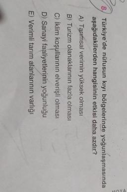 8) Türkiye'de nüfusun kıyı bölgelerinde yoğunlaşmasında aşağıdakilerden hangisinin etkisi daha azdır? A) Tarımsal verimin yüksek olması B) Turizm olanaklarının fazla olması C) İklim koşullarının elverişli olması D) Sanayi faaliyetlerinin yoğunluğu E) Verim