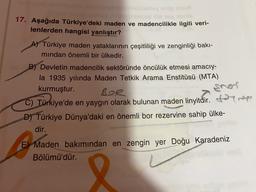 17. Aşağıda Türkiye'deki maden ve madencilikle ilgili veri- lenlerden hangisi yanlıştır? sneri A) Türkiye maden yataklarının çeşitliliği ve zenginliği bakı- mından önemli bir ülkedir. B) Devletin madencilik sektöründe öncülük etmesi amacıy- la 1935 yılında