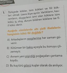 EKISTIREN 1 1. 1 1 1 Türkçede kökler, isim kökleri ve fiil kök- leri olmak üzere ikiye ayrılır. Varlıkların, kav- ramların, duyguların ismi olan köklere isim kökü; iş, oluş, durum bildiren köklere ise fi- il kökü denir. 1 1 1 1 Aşağıda cümlelerde altı çizi