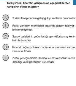 Türkiye'deki ticaretin gelişmesine aşağıdakilerden hangisinin etkisi en azdır? A Turizm faaliyetlerinin geliştiği kıyı kentlerin bulunması B Farklı yerleşim merkezleri arasında ulaşım faaliyet- lerinin gelişmesi C Sanayi tesislerinin yoğunlaştığı aşırı nüf