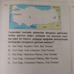 13. 1 Bergama EGE DENIZ AKDENIZ Yukarıdaki haritada gösterilen Bergama şehrinden Silifke şehrine doğru çizilecek hat boyunca hare ket eden bir kişinin, sırasıyla aşağıdaki jeomorfolok birimlerden hangilerini görmesi beklenir? A) Kaz Dağı, Beyşehir Gölu, Ba
