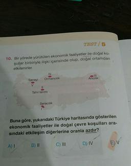 TEST 5 10. Bir yörede yürütülen ekonomik faaliyetler ile doğal ko- şullar birbiriyle ilişki içerisinde olup, doğal ortamdan etkilenirler. IV o III Aricilik Sanayi Ormancılık V Il Tahil tarimi Seracılık Buna göre, yukarıdaki Türkiye haritasında gösterilen e