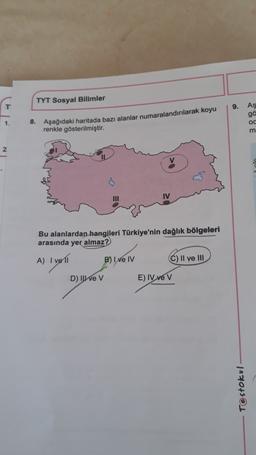 TYT Sosyal Bilimler 9. AS ga oc m 1 8. Aşağıdaki haritada bazı alanlar numaralandırılarak koyu renkle gösterilmiştir. 2 . III IV Bu alanlardan hangileri Türkiye'nin dağlık bölgeleri arasında yer almaz? A) I voli B) I ve IV C) II ve III D) II ve v E) IV ve
