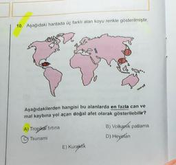10. Aşağıdaki haritada üç farklı alan koyu renkle gösterilmiştir. Aşağıdakilerden hangisi bu alanlarda en fazla can ve mal kaybına yol açan doğal afet olarak gösterilebilir? A) Tropikal firtina B) Volkanik patlama D) Heyelan ) Tsunami E) Kuraktik