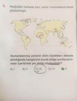 6. Aşağıdaki haritada bazı yerler numaralandırılarak gösterilmiştir. Numaralanmış yerlerin iklim özellikleri dikkate alındığında hangisinin kurak bölge sınıflandırıl- ması içerisinde yer aldığı söylenebilir? A) B) II C) INI D) IV V