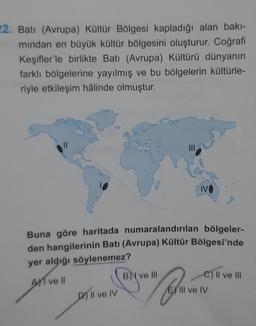 22. Batı (Avrupa) Kültür Bölgesi kapladığı alan bakı- mindan en büyük kültür bölgesini oluşturur. Coğrafi Keşifler'le birlikte Batı (Avrupa) Kültürü dünyanın farklı bölgelerine yayılmış ve bu bölgelerin kültürle- riyle etkileşim hâlinde olmuştur. Buna göre