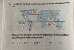 9. Aşağıdaki haritada beş farklı doğrultu numaralarla gösterilmiş- tir. 0° Ekvator (III Buna göre, hangi doğrultunun başlangıç ve bitiş noktasın- da aynı iklim özellikleri görülür? A) I B) II III D) IV E) V