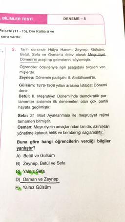 - BİLİMLER TESTI DENEME - 5 Felsefe (11 - 15), Din Kültürü ve soru vardır. 3. Tarih dersinde Hülya Hanım; Zeynep, Gülsüm, Betül, Sefa ve Osman'a ödev olarak Meşrutiyet Dönemi'ni araştırıp gelmelerini söylemiştir. Öğrenciler ödevleriyle ilgili aşağıdaki bil