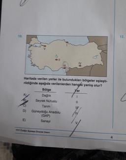 12. er Haritada verilen yerler ile bulundukları bölgeler eşleşti- rildiğinde aşağıda verilenlerden hangisi yanlış olur? Bölge A) Dağlık Seyrek Nüfuslu Tanm NIT D) Güneydoğu Anadolu (GAP) E) Sanayi TYTO Karmen Deneme Samen 4