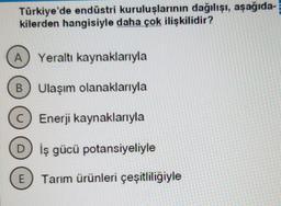 Türkiye'de endüstri kuruluşlarının dağılışı, aşağıda kilerden hangisiyle daha çok ilişkilidir? A) Yeraltı kaynaklarıyla B) Ulaşım olanaklarıyla C) Enerji kaynaklarıyla D) İş gücü potansiyeliyle E Tarım ürünleri çeşitliligiyle WWW W