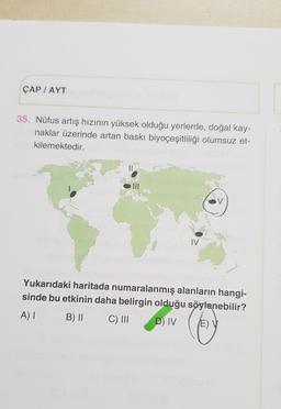ÇAP / AYT 35. Nüfus artış hızının yüksek olduğu yerlerde, doğal kay- naklar üzerinde artan baskı biyoçeşitliliği olumsuz et- kilemektedir. V IV Yukarıdaki haritada numaralanmış alanların hangi- sinde bu etkinin daha belirgin olduğu söylenebilir? A) 1 B) II