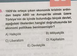 3. 1929'da ortaya çıkan ekonomik krizinin ardın- dan başta ABD ve Avrupa'da olmak üzere Türkiye'nin de içinde bulunduğu birçok devlet, aşağıdaki ilkelerden hangisi doğrultusunda bir ekonomi politikası benimsemiştir? A) Halkçılık B) Milliyetçilik C) Liberal