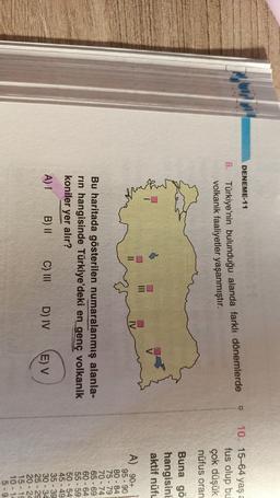 DENEME-11 8. Türkiye'nin bulunduğu alanda farklı dönemlerde volkanik faaliyetler yaşanmıştır. 10. 15-64 yaşa fus olup bu çok düşük nüfus oran Buna gö hangisini aktif nüfu EO 11 IV Bu haritada gösterilen numaralanmış alanla- rin hangisinde Türkiye'deki en g