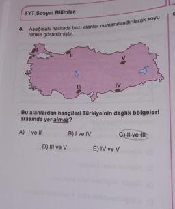 TYT Sosyal Bilimler 8. Aşağıdaki haritada bazı alanlar numaralandırılarak koyu renkle gösterilmiştir. Bu alanlardan hangileri Türkiye'nin dağlık bölgeleri arasında yer almaz? A) I ve II B) I ve IV C) H ve III D) III ve V E) IV ve v