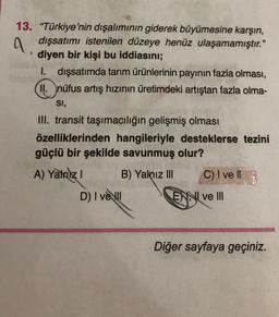 """A. 13. """"Türkiye'nin dışalımının giderek büyümesine karşın, dışsatımı istenilen düzeye henüz ulaşamamıştır."""" diyen bir kişi bu iddiasını; I. dışsatımda tarım ürünlerinin payının fazla olması, II. nüfus artış hızının üretimdeki artıştan fazla olma- SI, III."""