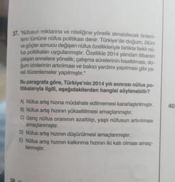 """37. """"Nüfusun miktarına ve niteliğine yönelik alınabilecek önlem- lerin tümüne nüfus politikası denir. Türkiye'de doğum, ölüm ve göçler sonucu değişen nüfus özellikleriyle birlikte farklı nü- fus politikaları uygulanmıştır . Özellikle 2014 yılından itibaren"""