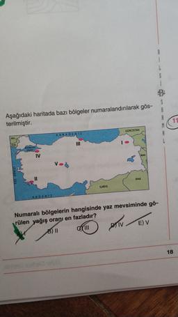 B 1 6 Aşağıdaki haritada bazı bölgeler numaralandırılarak gös- terilmiştir. S A B M 11 GORCISTAN KARADENIZ 1 IRAK SURİYE AKDENIZ Numaralı bölgelerin hangisinde yaz mevsiminde gö- rülen yağış oranı en fazladır? DVTV E) V CLINI 18