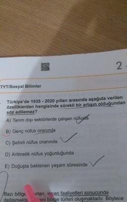 2 STRE TYT/Sosyal Bilimler Türkiye'de 1935 - 2020 yılları arasında aşağıda verilen özelliklerden hangisinde sürekli bir artışın olduğundan söz edilemez? A) Tarım dışı sektörlerde çalışan nüfusta B) Genç nüfus oranında C) Şehirli nüfus oranında D) Aritmetik