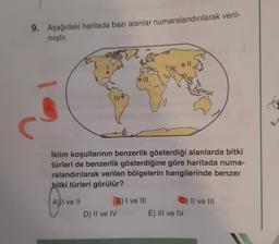 9. Aşağıdaki haritada bazı alanlar numaralandırılarak veril- miştir. G İklim koşullarının benzerlik gösterdiği alanlarda bitki türleri de benzerlik gösterdiğine göre haritada numa- ralandırılarak verilen bölgelerin hangilerinde benzer bitki türleri görülür