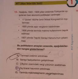 AYT (Alan Yeterlilik Testi) 1€ 15. Aşağıda, 1923 - 1929 yılları arasında Türkiye'de uy- gulanan bazı ekonomi politikaları verilmiştir. 17 Şubat 1923'te İzmir İktisat Kongresi'nin top- lanmasi 1925 yılında aşar vergisinin kaldırılması 1926 yılında tarımda m
