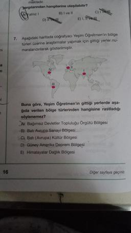 maktadır. Dargılarından hangilerine ulaşılabilir? Yalniz ! B) I ve II C) IV D) TU E) 1. Ti ve !!! 7. Aşağıdaki haritada coğrafyacı Yeşim Öğretmen'in bölge türleri üzerine araştırmalar yapmak için gittiği yerler nu- maralandırılarak gösterilmiştir. ni a n I