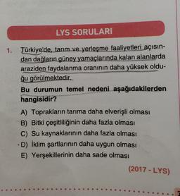 LYS SORULARI 1. Türkiye'de, tarım ve yerleşme faaliyetleri açısın- dan dağların güney yamaçlarında kalan alanlarda araziden faydalanma oranının daha yüksek oldu- ğu görülmektedir. Bu durumun temel nedeni aşağıdakilerden hangisidir? A) Toprakların tarıma da