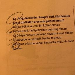 12. Aşağıdakilerden hangisi Türk Kültürünün genel özellikleri arasında gösterilemez? AT Çok köklü ve eski bir kültür olması B) Denizcilik faaliyetlerinin gelişmiş olması C) Dünya barışını ve insan sevgisini esas alması D) Göçebe ve yerleşik özellik taşımas